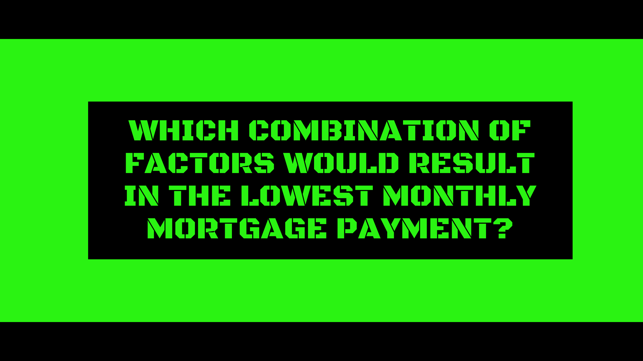 Which combination of factors would result in the lowest monthly mortgage payment