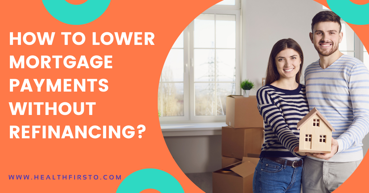 HOW TO LOWER MORTGAGE PAYMENTS WITHOUT REFINANCING